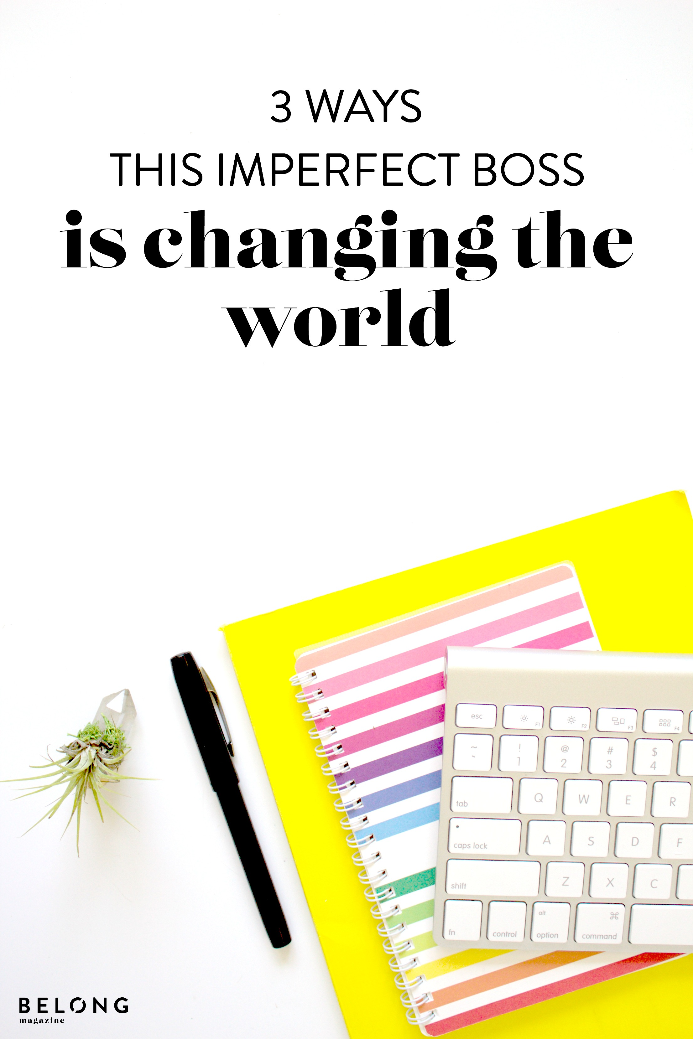 three ways this imperfect boss is changing the world on the belong magazine blog
