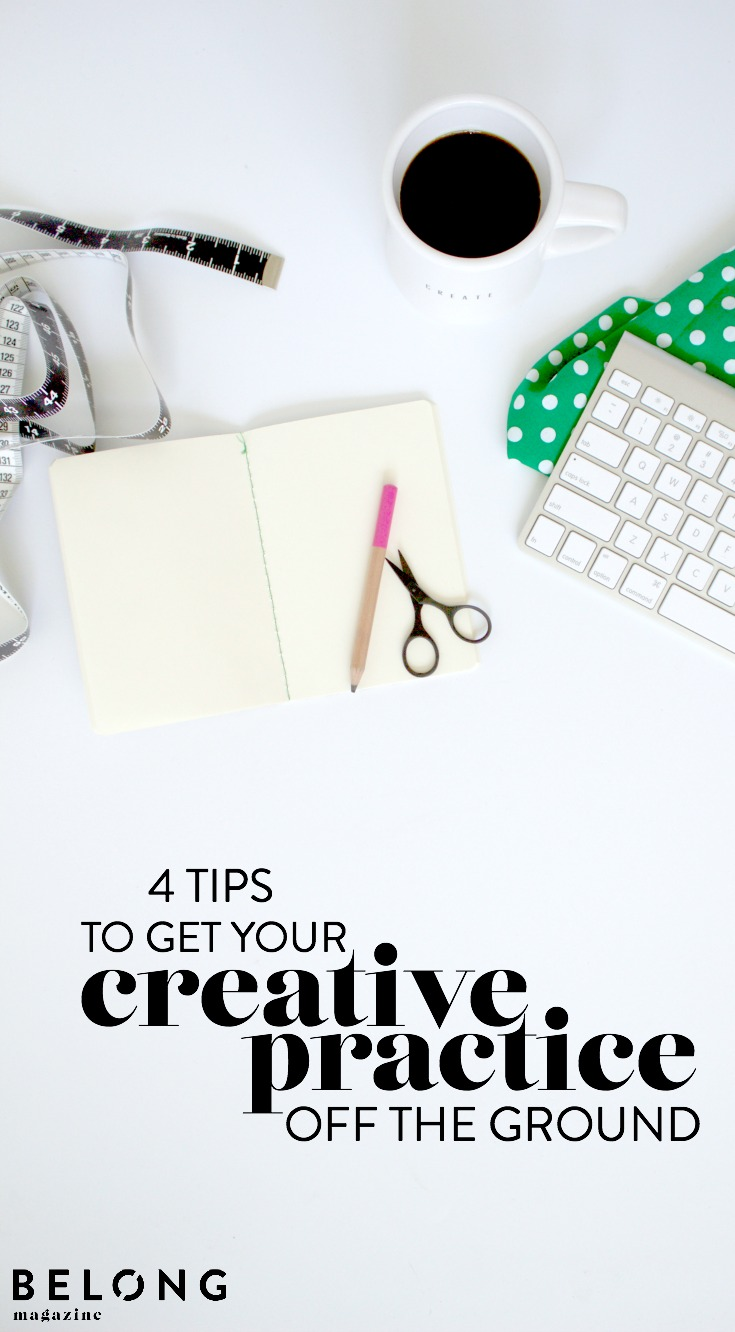 4 tips to get your creative practice off the ground as featured on the Belong Magazine blog