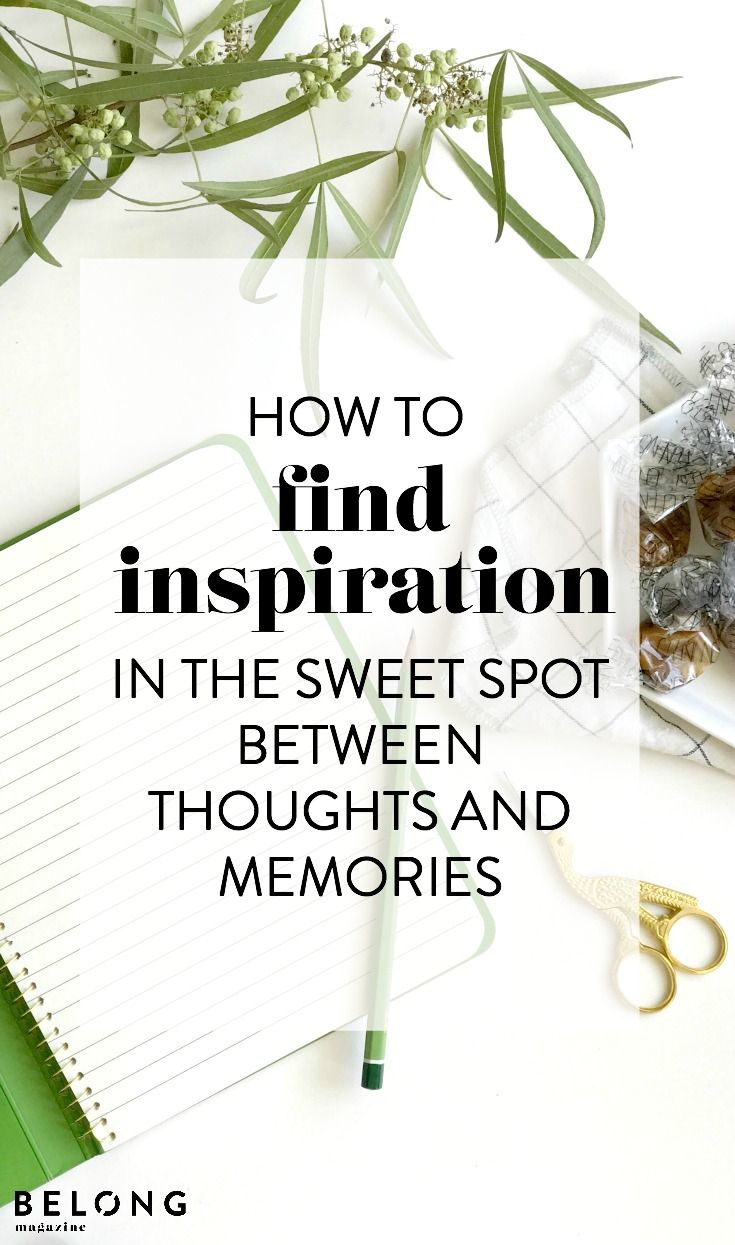 how to find inspiration in the sweet spot between thoughts and memories with Christina Lyons as featured on the Belong Magazine blog