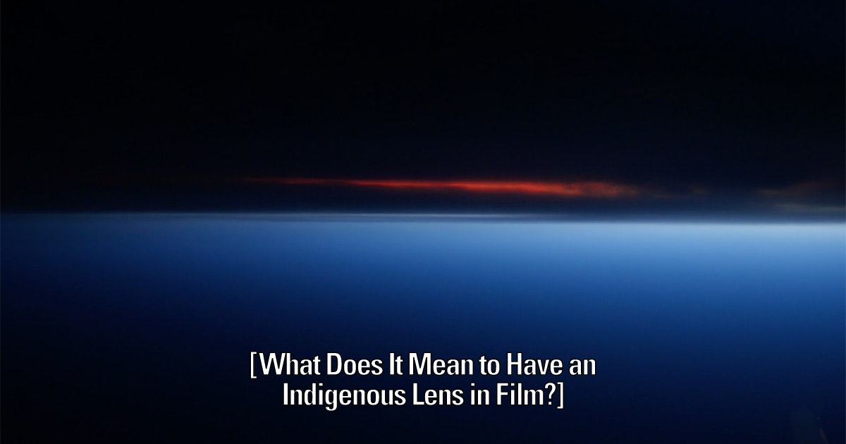 What Does It Mean to Have an Indigenous Lens in Film? — Paul