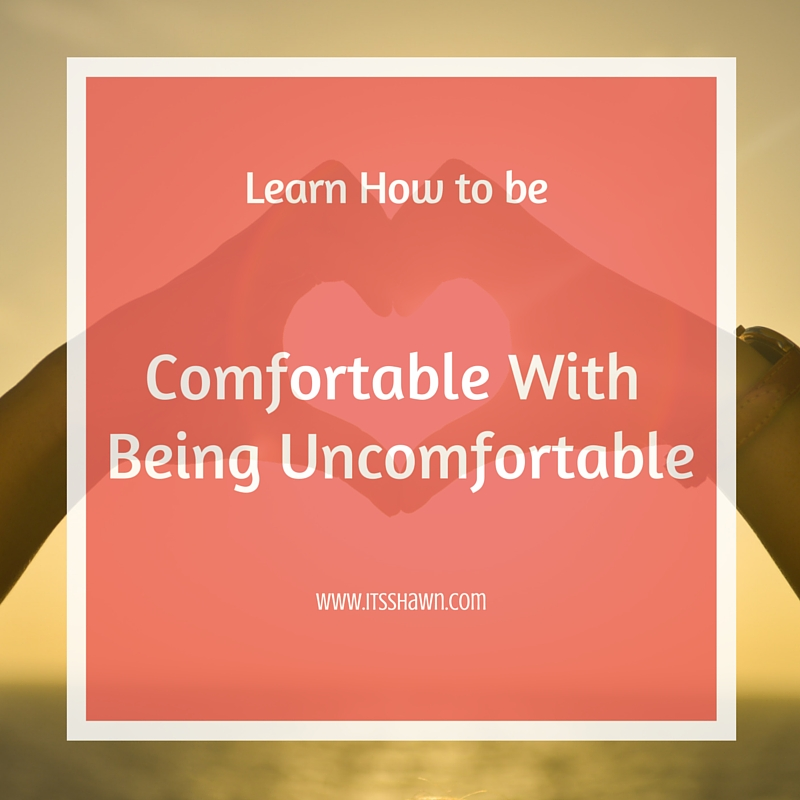 Learn to be Comfortable with Being Uncomfortable