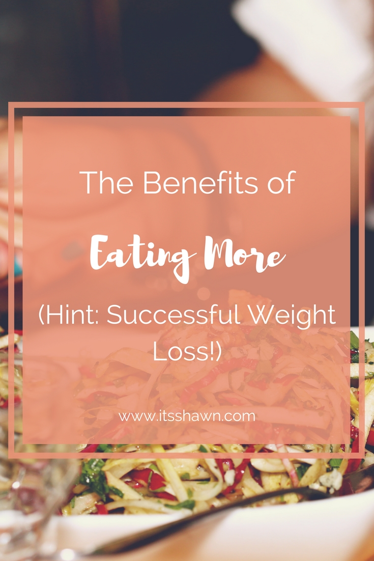 The Benefits of Eating More (Hint- Successful Weight Loss!)