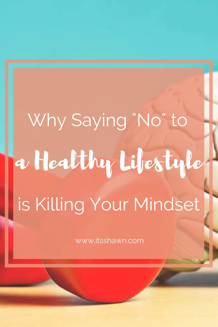 Why Saying _No_ to a Healthy Lifestyle is Killing Your Mindset.jpg