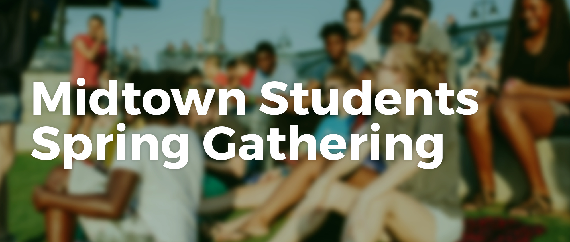 Join Midtown Students for our Spring Gathering for all middle & high school students.
