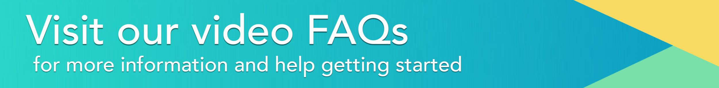 Visit our video FAQs for more help getting started