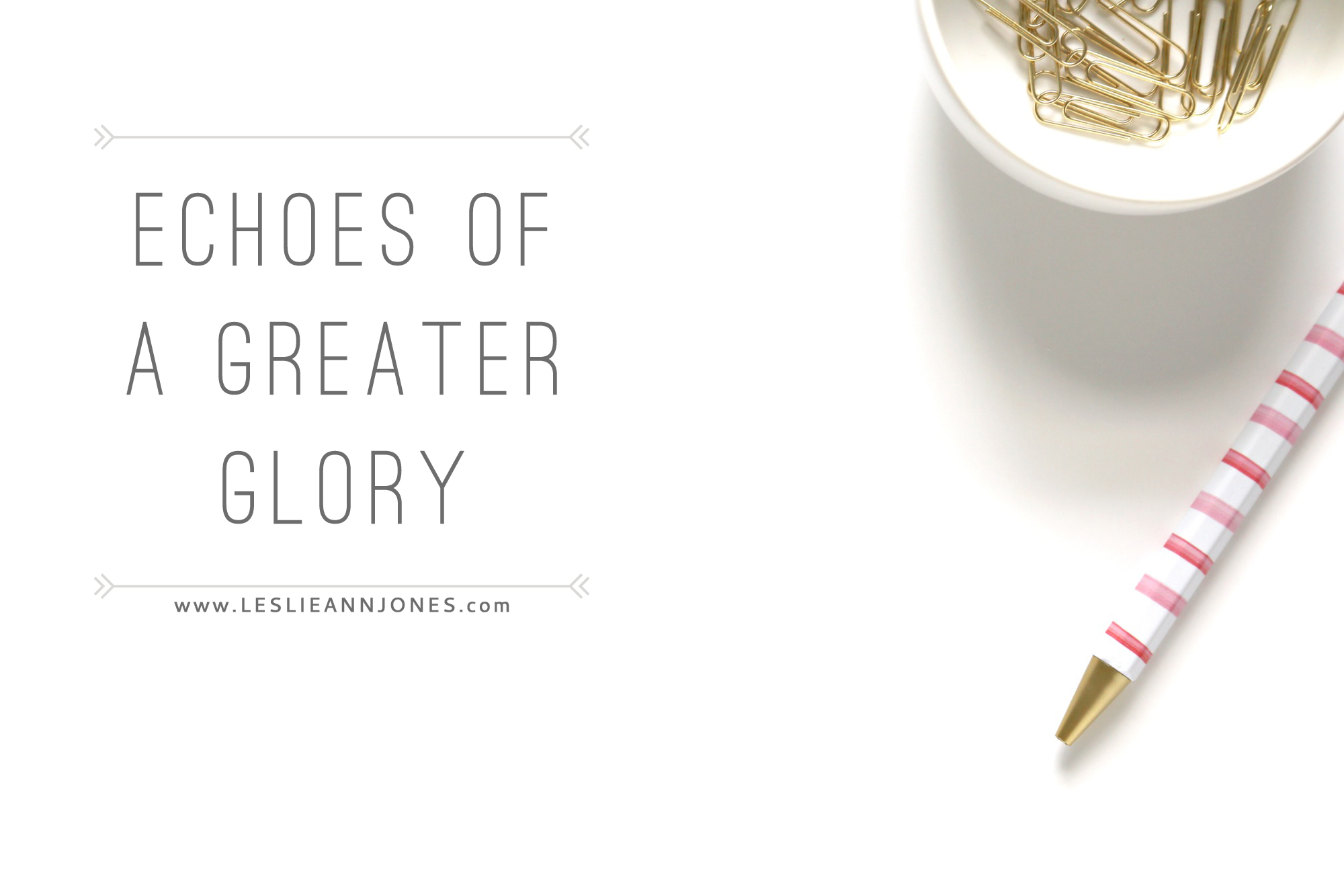 Echoes of a Greater Glory // Leslie Ann Jones