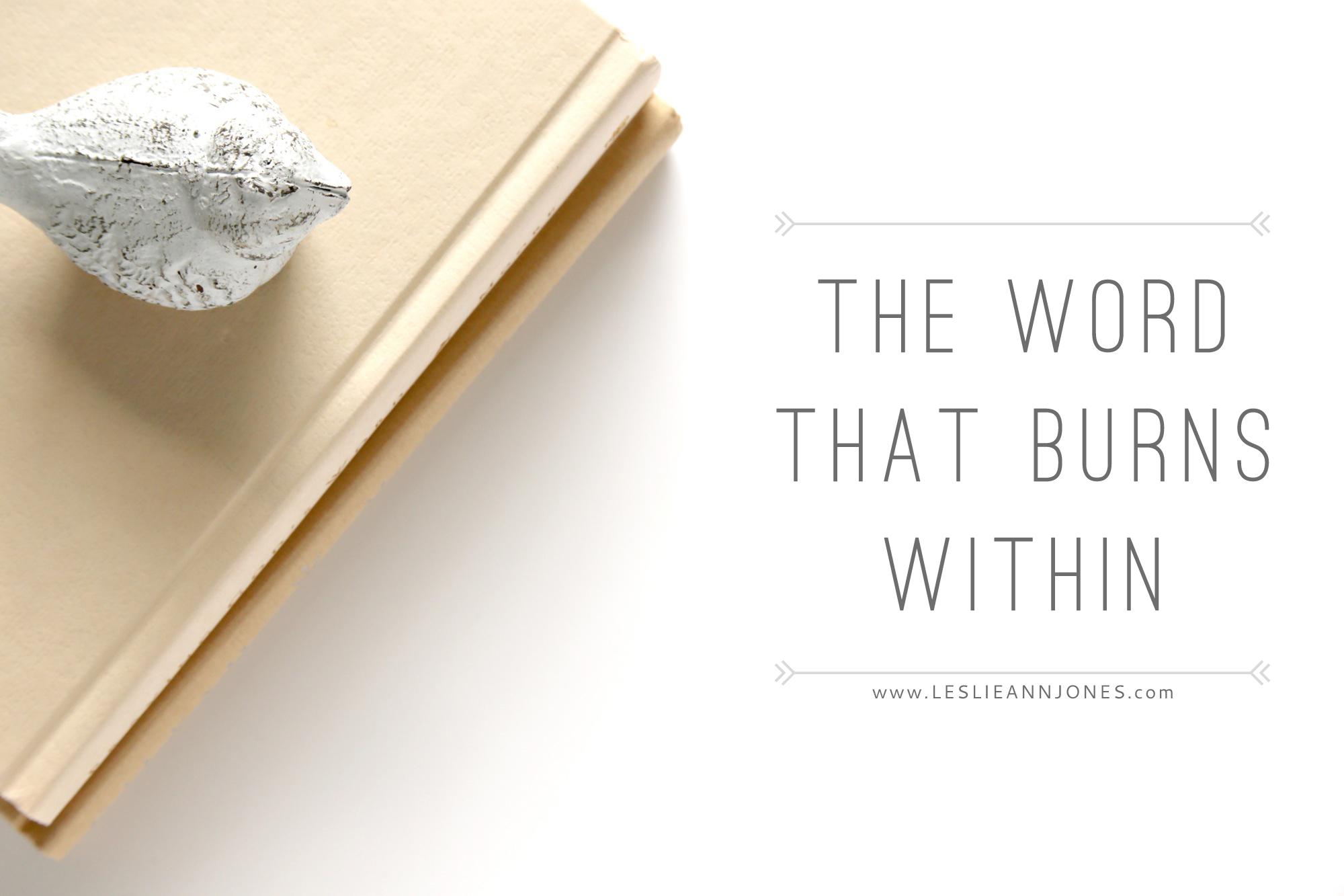 The Word that Burns Within // via Leslie Ann Jones // leslieannjones.com