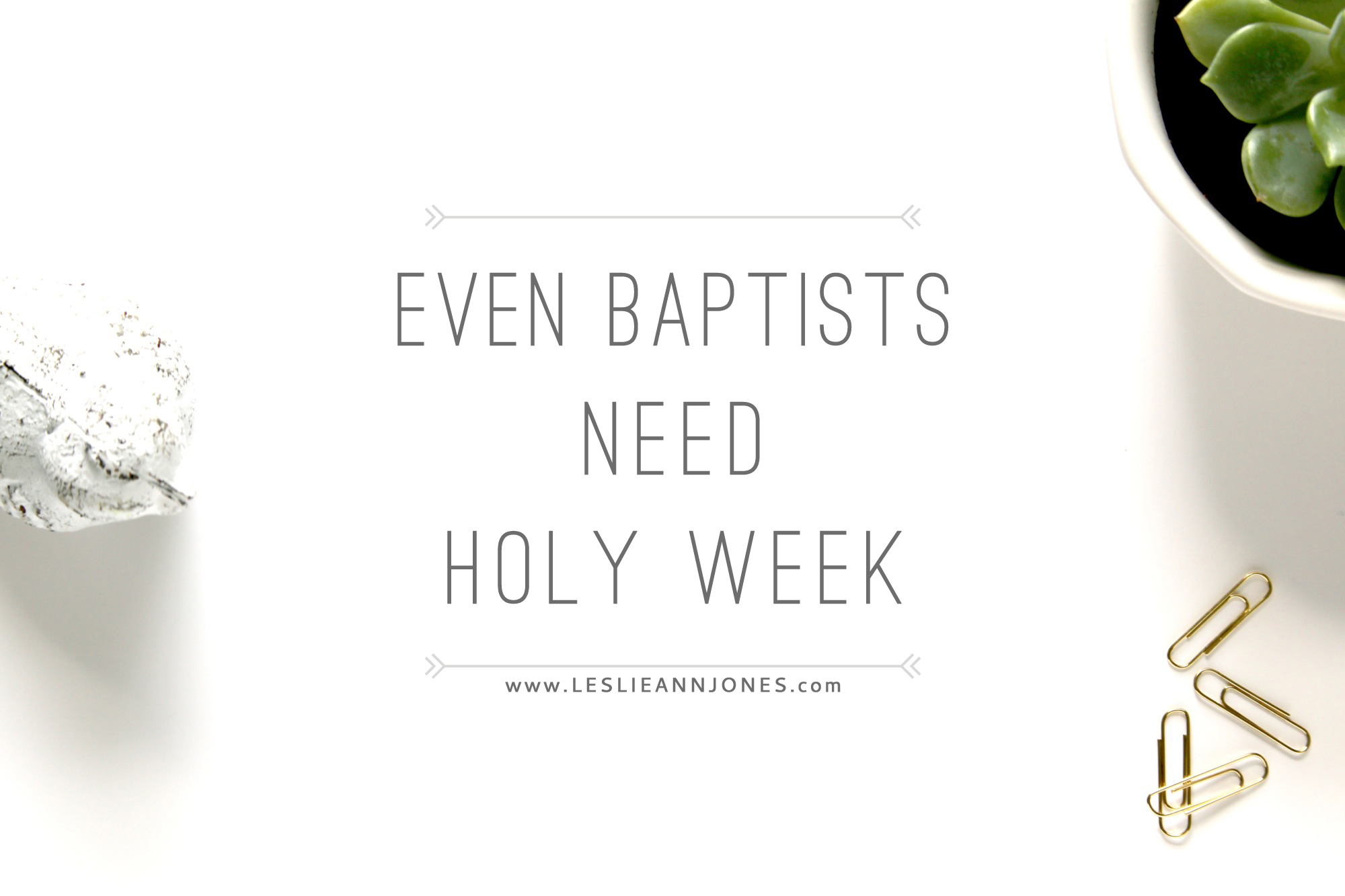 Even Baptists Need Holy Week, Reflections on liturgy via leslieannjones.com