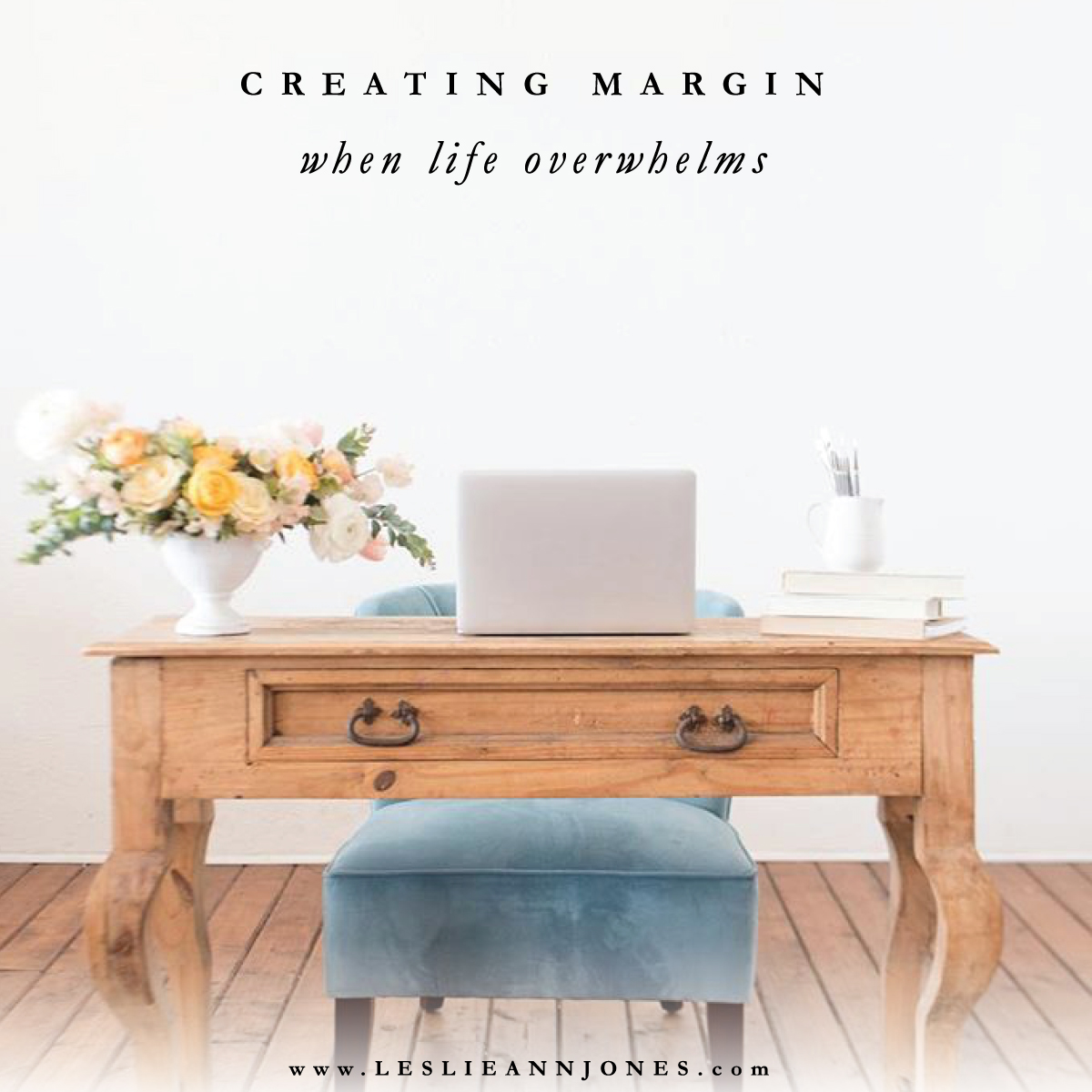 Creating Margin When Life Overwhelms // by Leslie Ann Jones