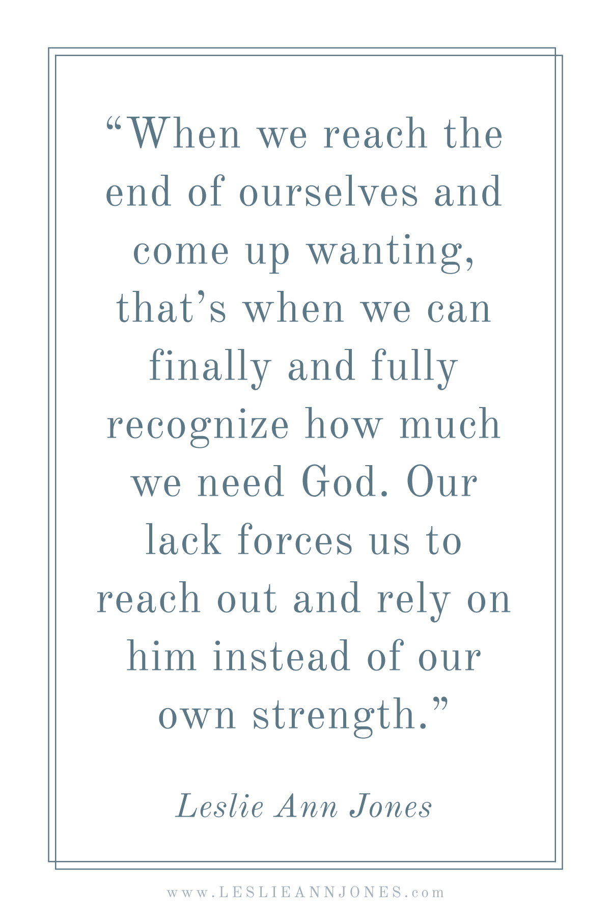 """When we reach the end of ourselves and come up wanting, that's when we can finally and fully recognize how much we need God. Our lack forces us to reach out and rely on him instead of our own strength.""   Leslie Ann Jones"