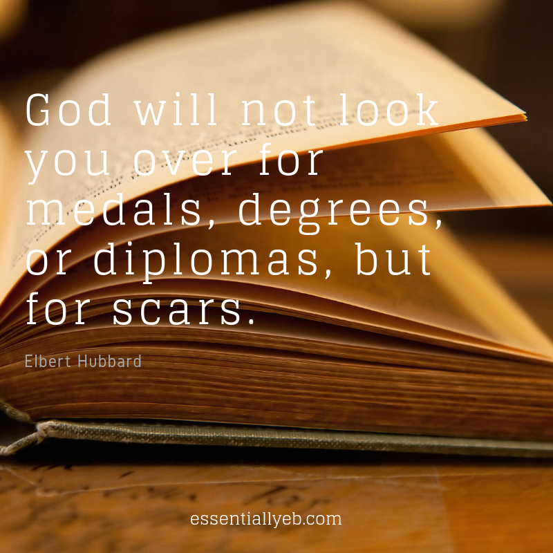 God will not look you over for medals, degrees, or diplomas, but for scars..png