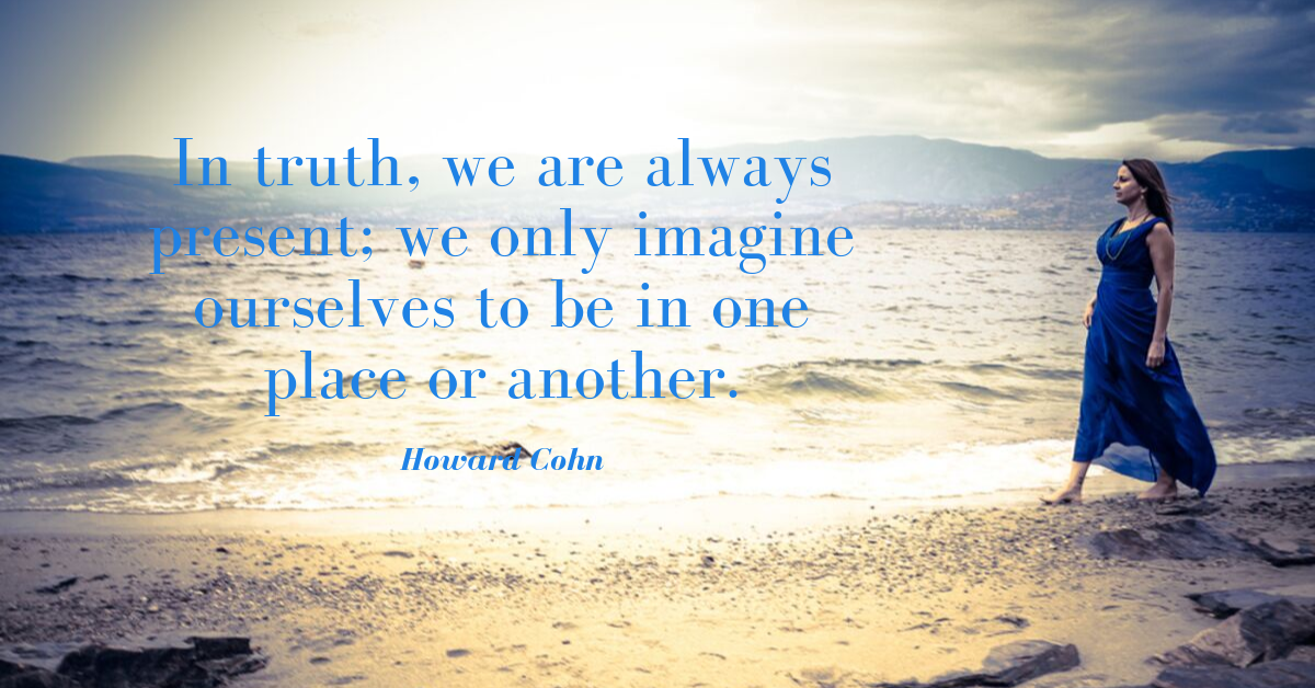 In truth, we are always present; we only imagine ourselves to be in one place or another..png