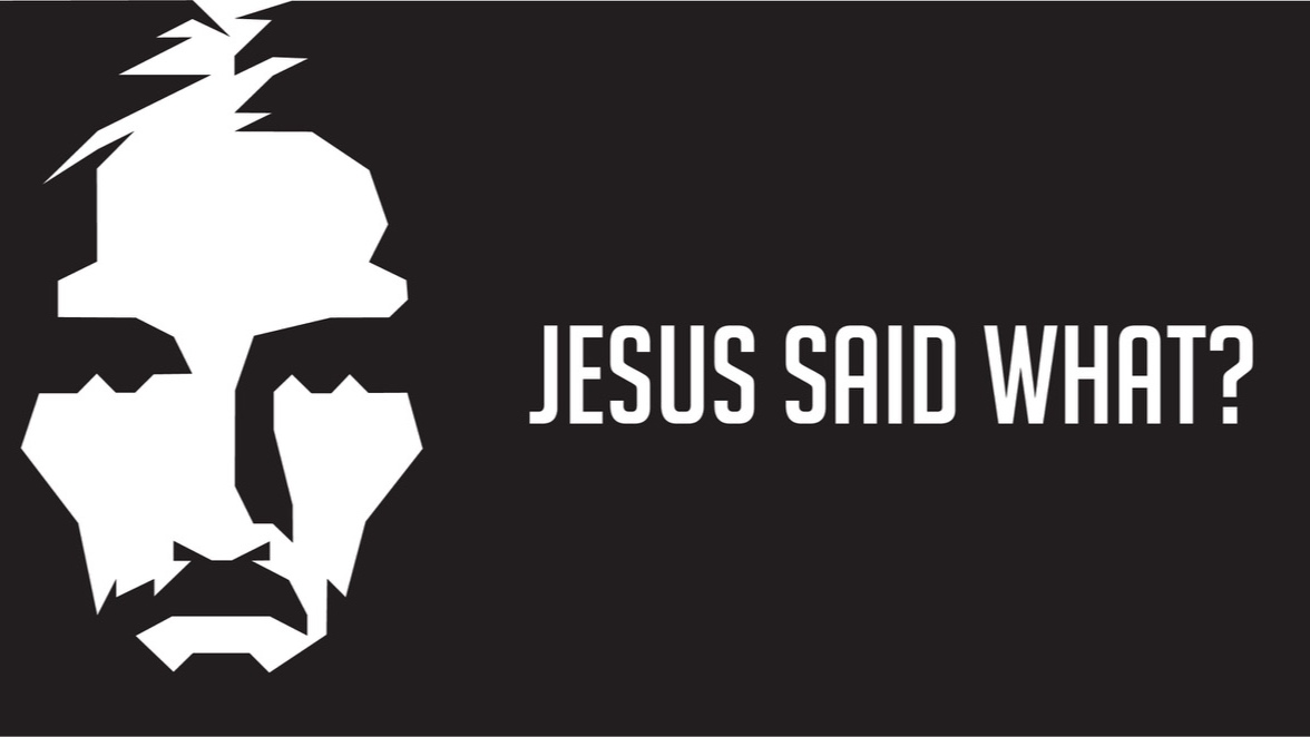 Jesus Said What?  //  9.9.18 - 11.25.18