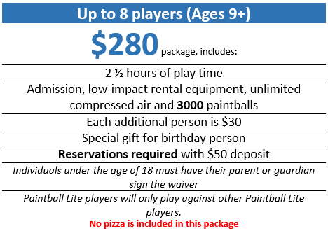 Paintball Lite Birthday Party for ages 9+ (up tp 8 players)  $280 package, includes:  Two and half hours of play time, admission, low-impact rental equipment, unlimited compressed air, and 3000 paintballs