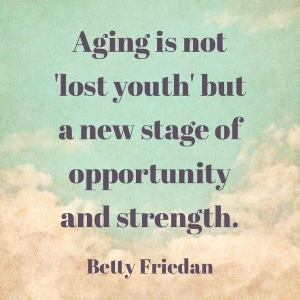 aging-is-not-lost-youth-but-a-new-stage-of-opportunity-and-strength-betty-friedan.jpg