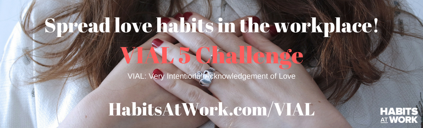 1. Join the challenge_ habitsatwork.com_VIAL 2. Create a VIAL for 5 people who have impacted your work or career3. Share and tag them in your post and challenge them to join the VIAL 54. Spread the love!-3.png