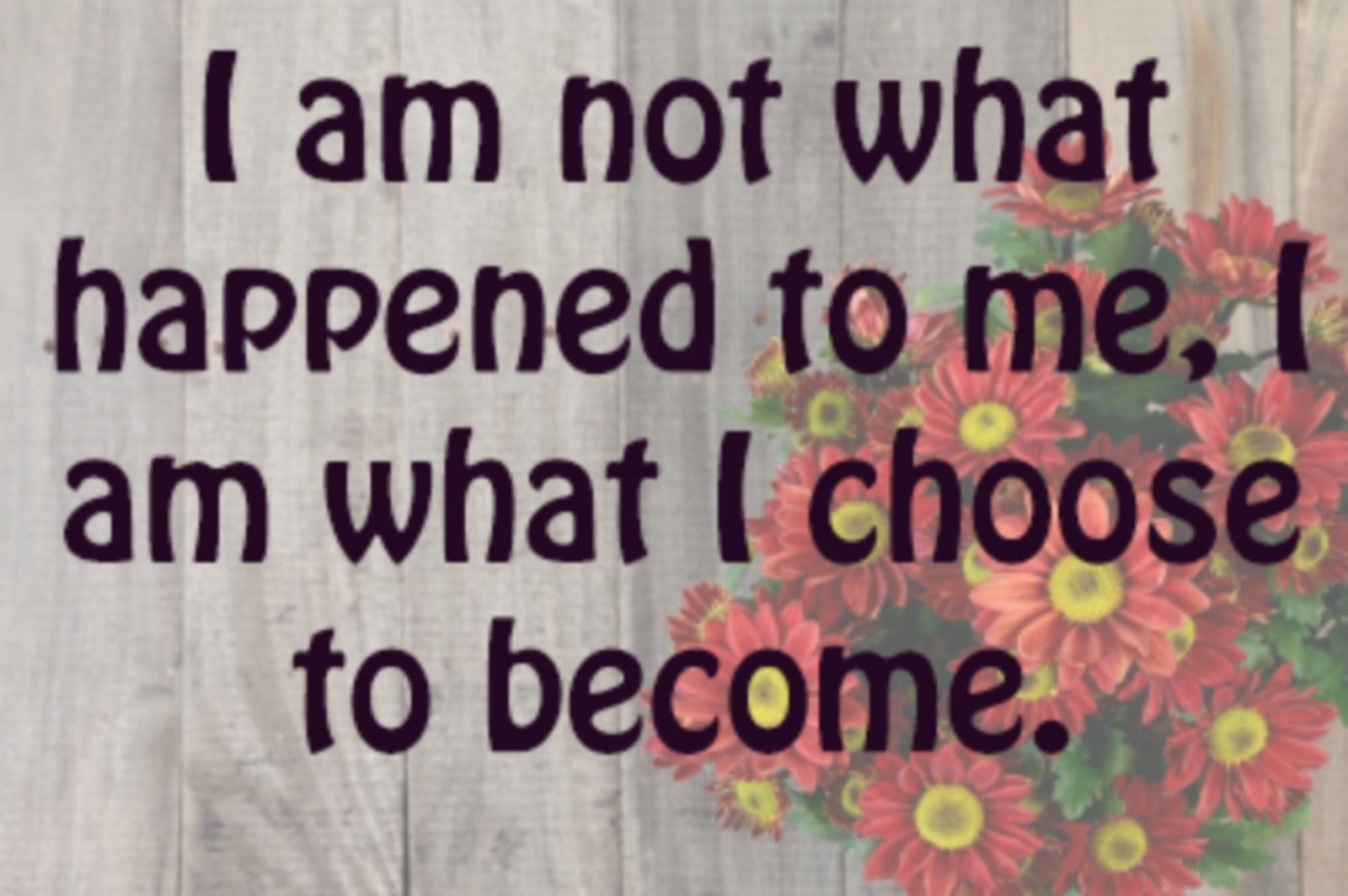 """I am not what happened to me, I am what I choose to become."" - C.G. Jung"