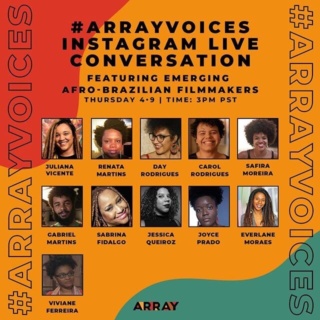 Join us Thursday @ 3pm PST for #ARRAYVoices IG Live conversation with emerging Afro-Brazilian Filmmakers sharing their journey as creatives! ?????? Featuring:  Carol Rodrigues | @carolrodriguescinema Day Rodrigues | @dayrodrigues_art  Everlane Moraes | @everlane.moraes  Jessica Queiroz | @jessicanqueiroz  Joyce Prado | @joyceprado_cine  Juliana Vicente | @Ju_vic  Renata Martins | @recine12  Sabrina Fidalgo | @sabrinafidalgoo  Safira Moreira | @moreirasafira Viviane Ferreira | @aquatuny Gabriel Martins | @gabitomartins