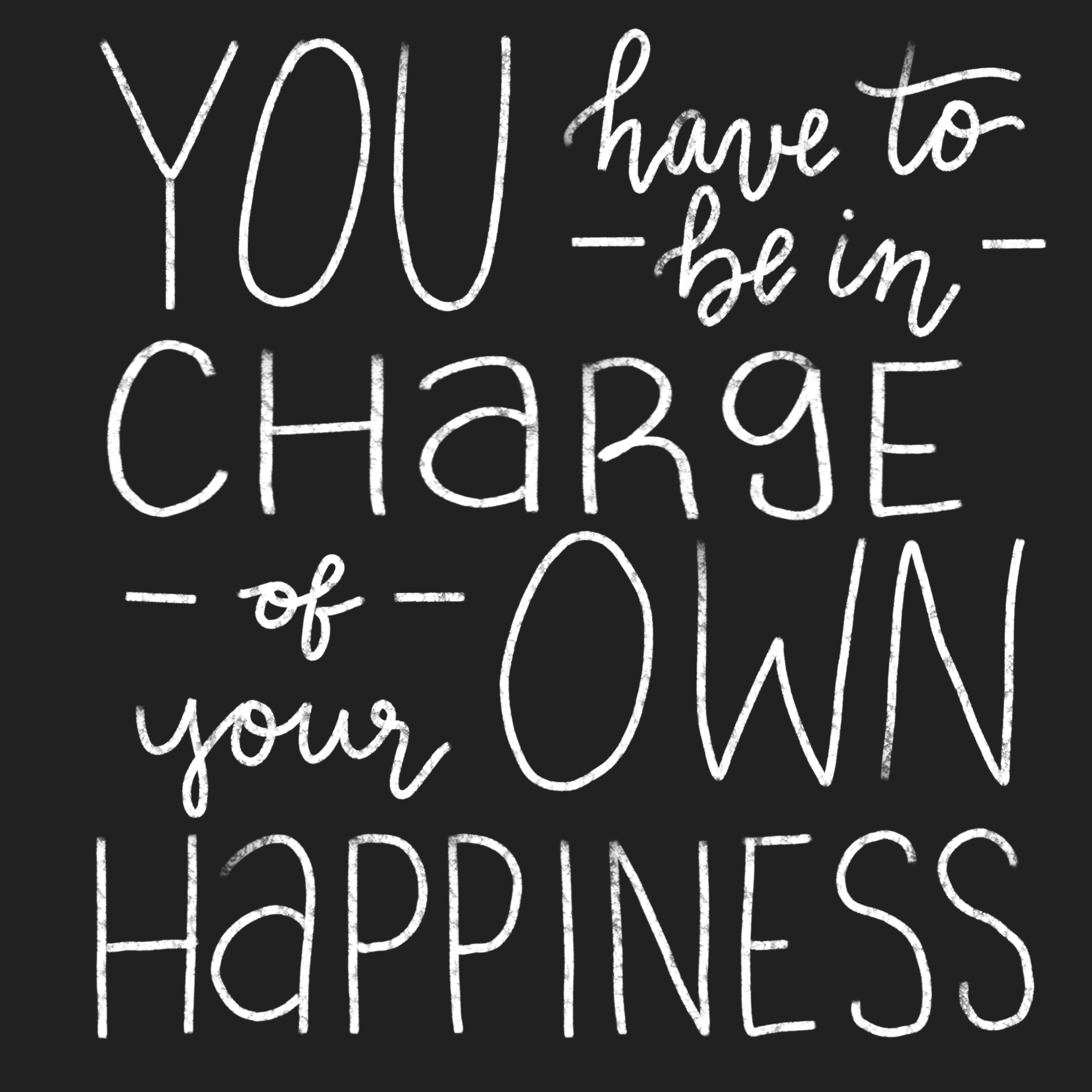 you have to be in charge of your own happiness
