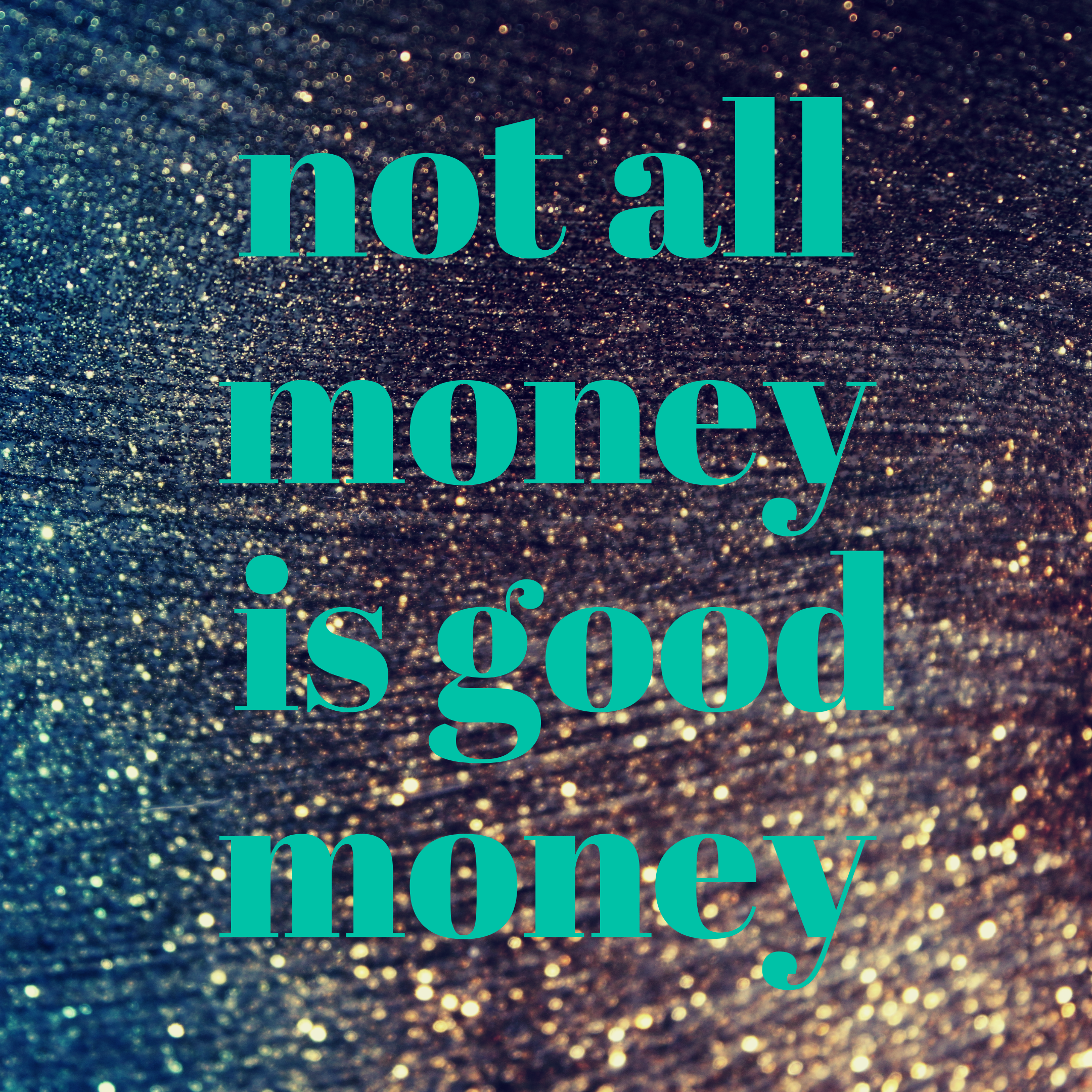 Not all money is good money.