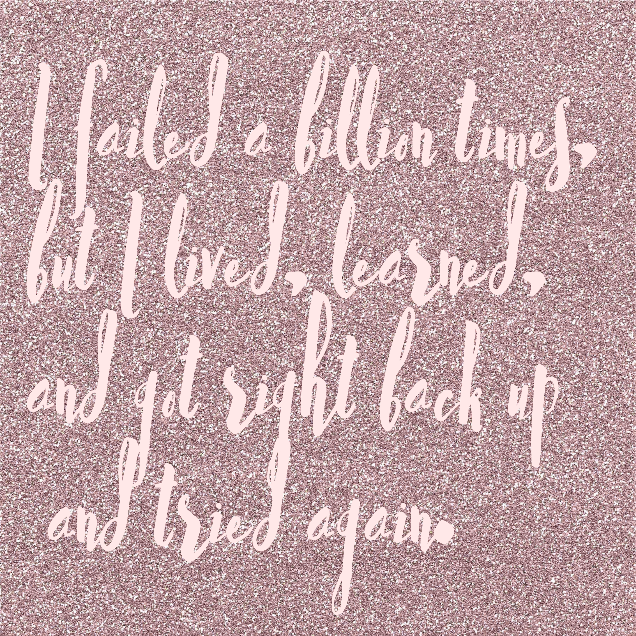 I failed a billion times, but I lived, learned, and got back right up and tried again.