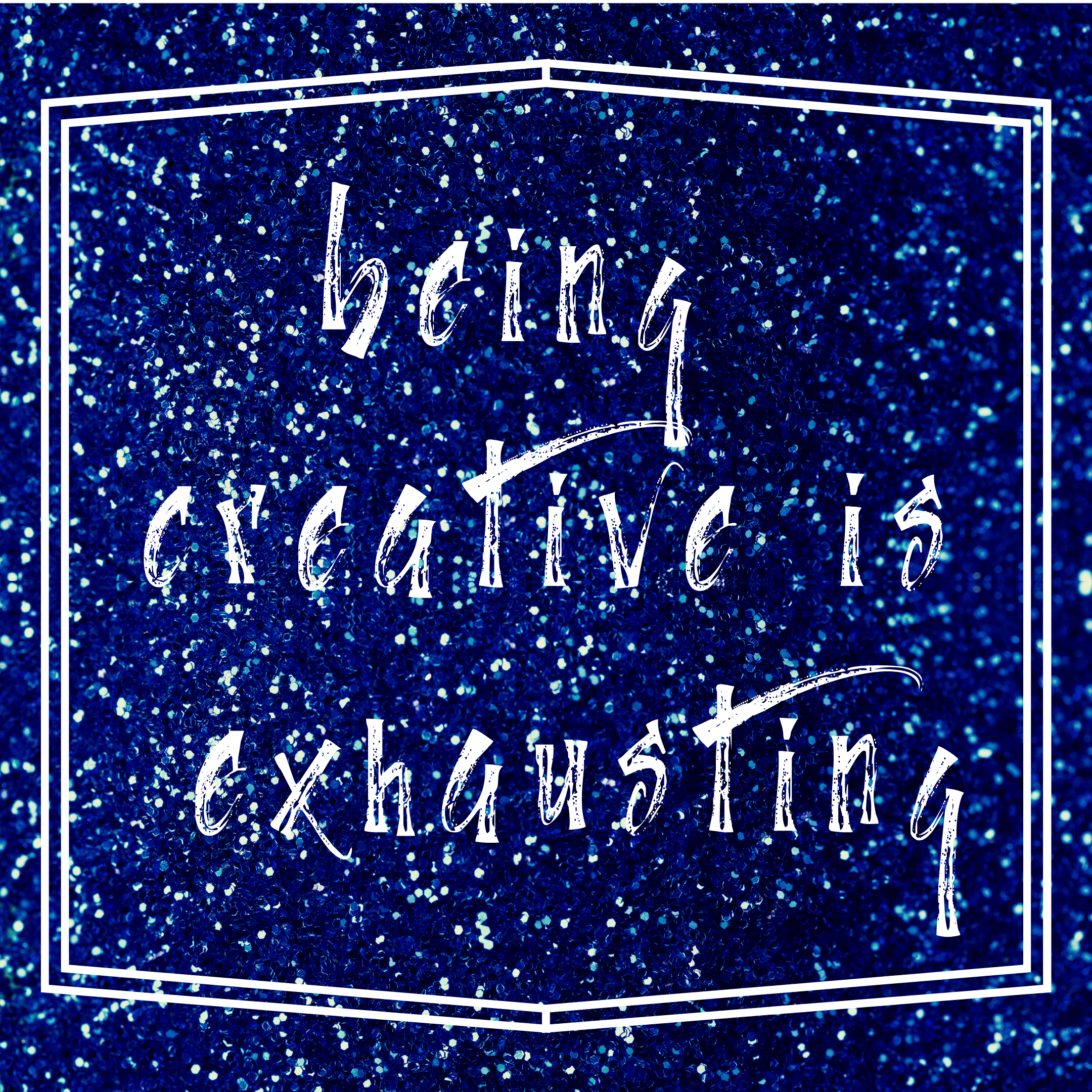 Being creative is exhausting.