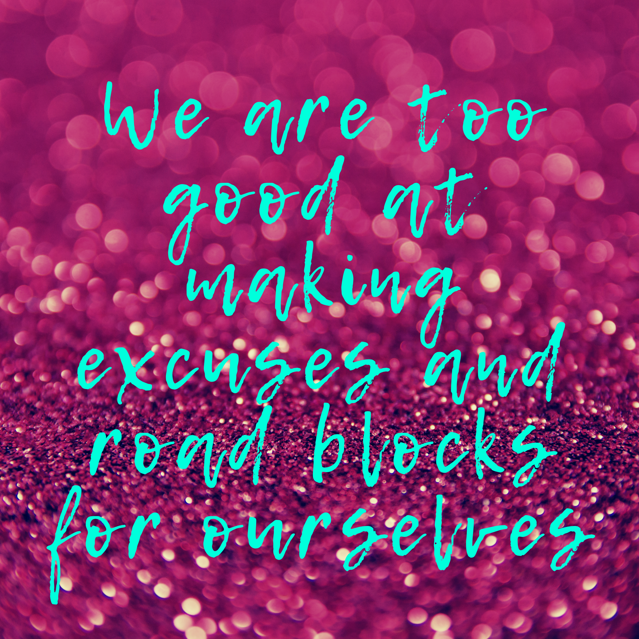 We are too good at making excuses and creating roadblocks for ourselves.