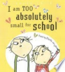 Child, L. (2004).  I am too absolutely small for school.  Cambridge, Mass.: Candlewick.