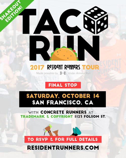 SAN FRANCISCO - LET'S SHAKE IT OUT!    WE KNOW  -  there's a lot going on Oct. 14-15 in San Francisco. But, whether you're  racing on Sunday  or not, come through! This will be a nice  3-3.5 mile shakeout run . We've been known to party the day / night before a race, so if you're looking to have some fun, we're ready to hang as long as you are!    Saturday, October 14, 2017   TRADEMARK & COPYRIGHT    3:30pm Meet  /    1123 Folsom Street, San Francisco, CA 94103  /  4pm Run  Bag check Provided, TACOS + MARGARITAS 5pm-Until