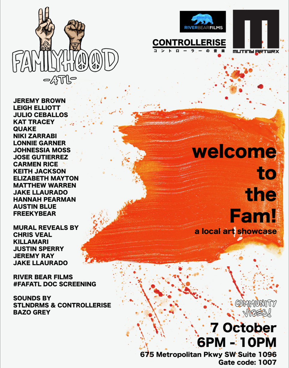 FamilyHood ATL is hosting their 9th group show of the year and they're back with a bigger lineup at  Mutiny Artwrx 's warehouse/creative space.  We're all about bringing together a diverse lineup of photographers, painters, mixed media artists - honestly, we just love showcasing all forms of creations made in Atlanta.  This month's show includes a showcase of the following artists: JEREMY BROWN LEIGH ELLIOTT JULIO CEBALLOS KAT TRACEY QUAKE NIKI ZARRABI LONNIE GARNER JOHNESSIA MOSS JOSE GUTIERREZ CARMEN RICE KEITH JACKSON ELIZABETH MAYTON MATTHEW WARREN JAKE LLAURADO HANNAH PEARMAN AUSTIN BLUE FREEKYBEAR  MURAL REVEALS BY CHRIS VEAL KILLAMARI JUSTIN SPERRY JEREMY RAY JAKE LLAURADO  RIVER BEAR FILMS  #FAFATL DOC SCREENING  SOUNDS BY STLNDRMS & CONTROLLERISE BAZO GREY  We'll have food by  Doggy Dogg paired with some local beer and not so local wine. See you soon!