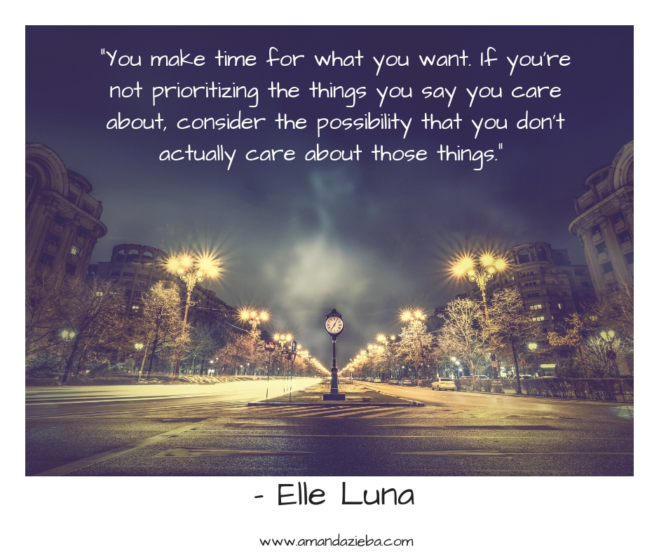 """""""You make time for what you want. If you're not prioritizing the things you say you care about, consider the possibility that you don't actually care about those things."""" – Elle Luna.jpg"""