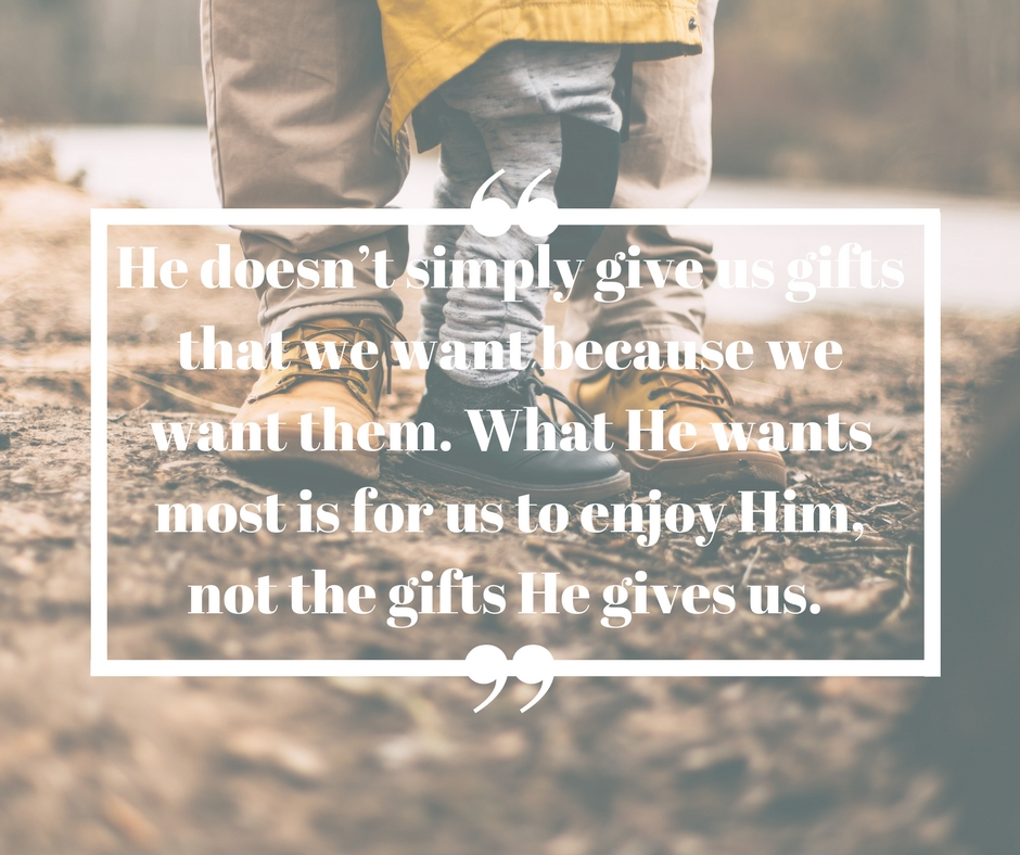 He doesn't simply give us gifts that we want because we want them. What He wants most is for us to enjoy Him, not the gifts He gives us..jpg