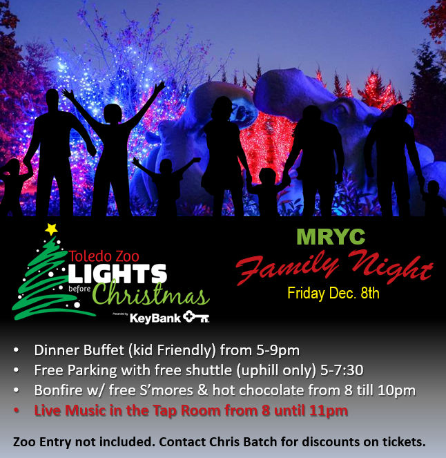 MRYC is proud to invite all AYC and ILYA Member's families down for this wonderful tradition!!  Friday Dec. 8th- Family Night at the Toledo Zoo Lights BEfore Christmas  • Dinner Buffet (kid Friendly) from 5-9pm • Free Parking with free shuttle (uphill only) 5-7:30 • Bonfire w/ free S'mores & hot chocolate from 8 till 10pm  Live Music in the Tap Room from 8 until 11pm  Zoo Entry not included. Contact Chris Batch for discounts on tickets.