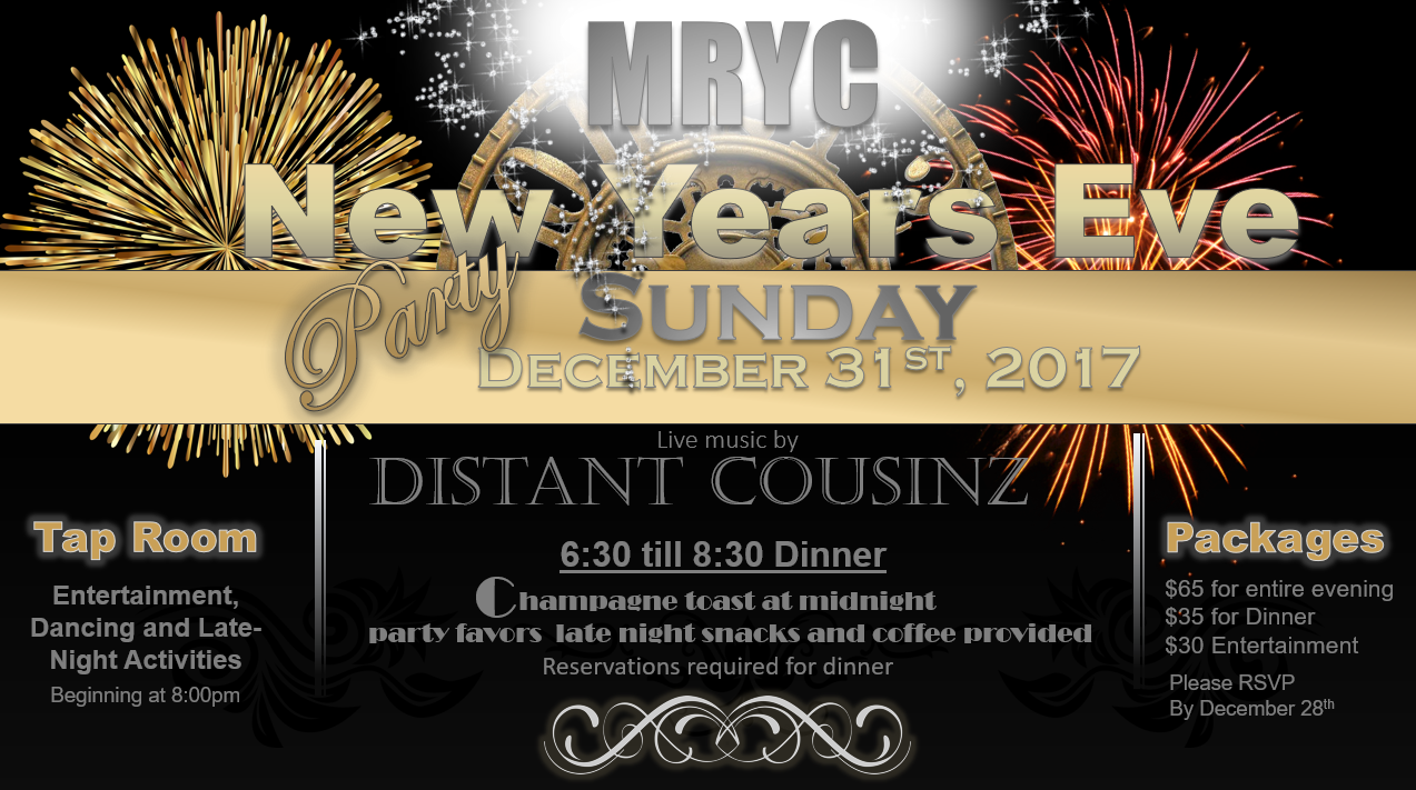 Make your New Years Eve reservations early!! Maumee River Yacht Club New Years Eve is always a great time. This year we will be featuring Dinner buffet in the Ballroom beginning at 7:00pm, live music by Distant Cousinz, Campaign toast at Midnight, party favors and late night snacks.  Be sure to make your dinner reservations early and DON'T miss out!!  The best way to celebrate New Years Eve is at the club!!  Must be an MRYC, AYC or ILYA member to attend, guests of members welcome