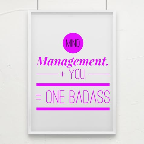 Mange your mind to become the badass that you are.