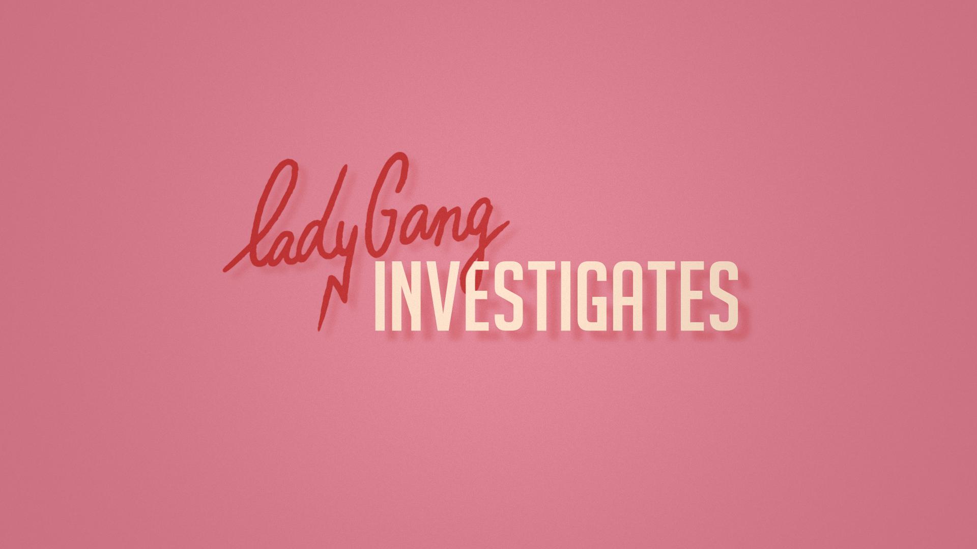 LadyGang_Styleframes_Investigates_02 (0-00-00-00).jpg