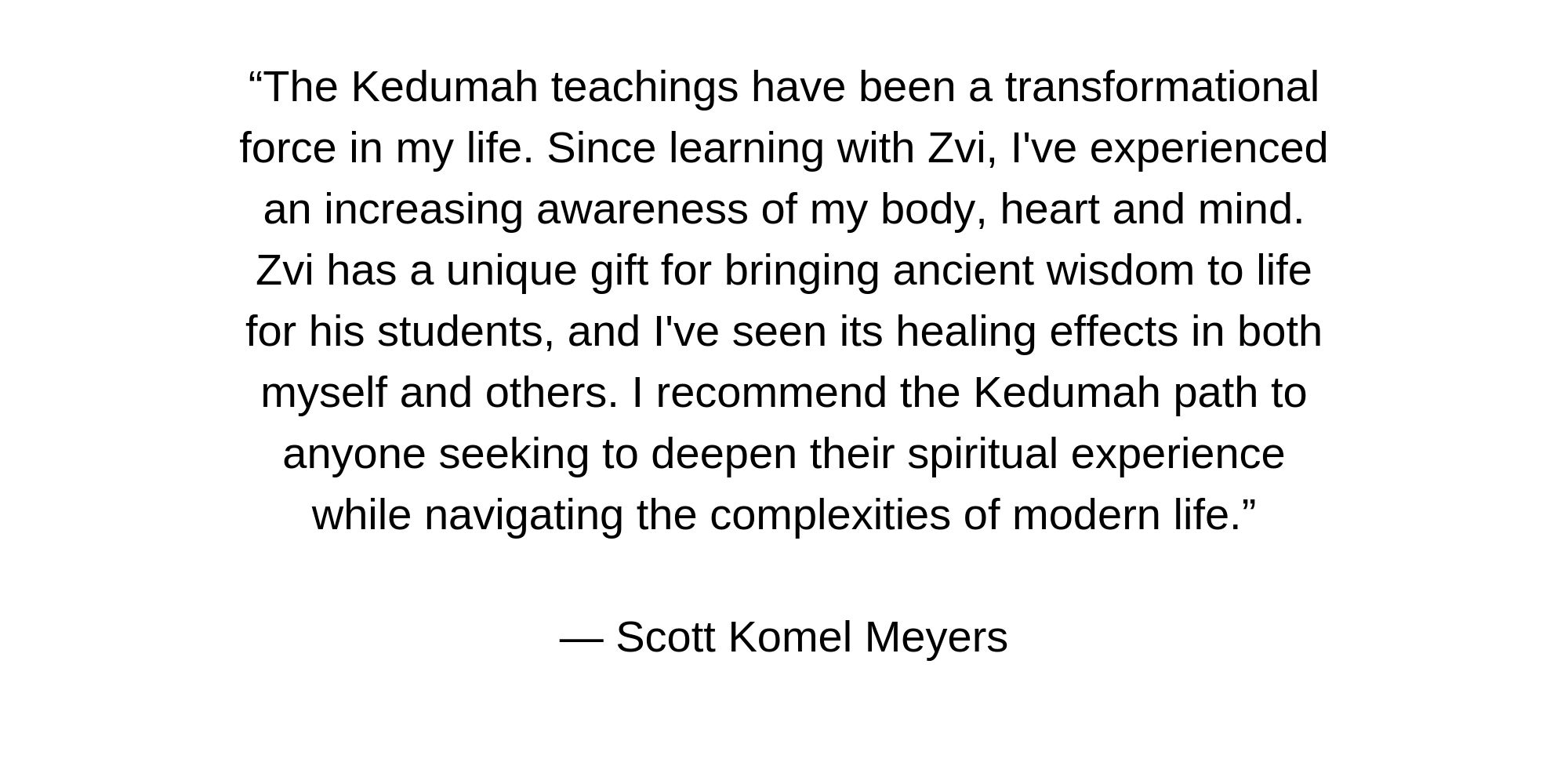 """""""The Kedumah teachings have been a transformational force in my life. Since learning with Zvi, I've experienced an increasing awareness of my body, heart and mind. Zvi has a unique gift for bringing ancient wisdom to.jpg"""