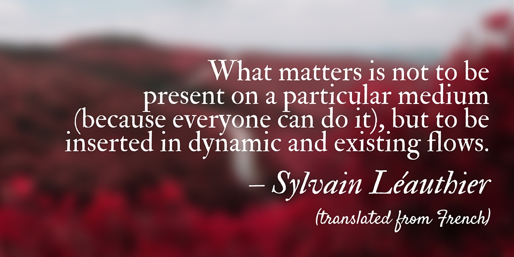 """""""What matters is not to be present on a particular medium (because everyone can do it), but to be inserted in dynamic and existing flows."""" Sylvain Léauthier (translated from French)"""
