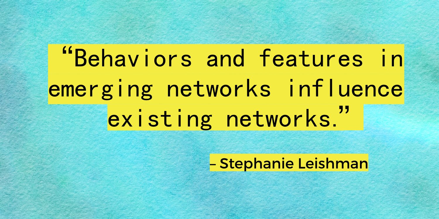 """Behaviors and features in emerging networks influence existing networks."" – Stephanie Leishman"