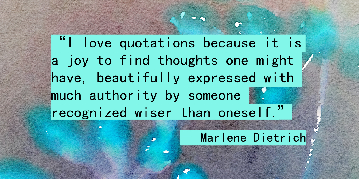 """I love quotations because it is a joy to find thoughts one might have, beautifully expressed with much authority by someone recognized wiser than oneself."" ― Marlene Dietrich"