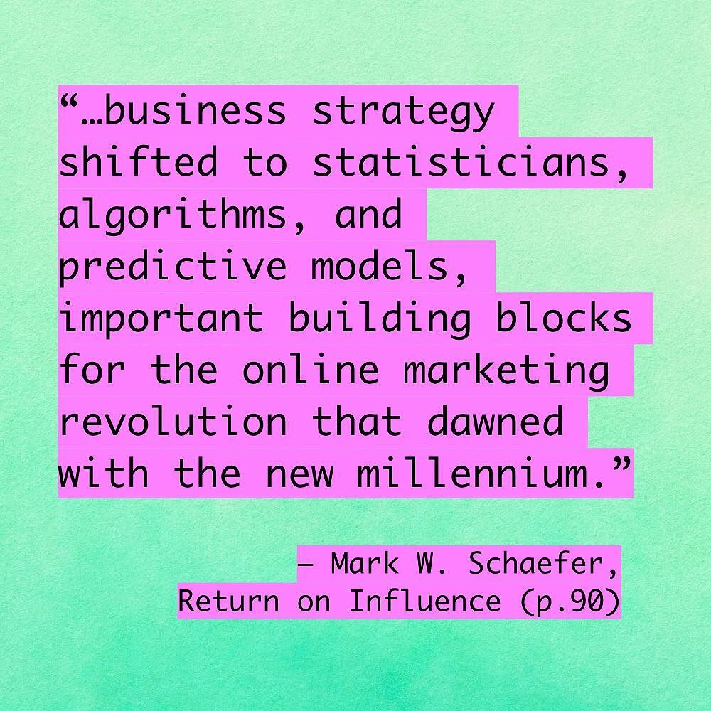 """""""...business strategy shifted to statisticians, algorithms, and predictive models, important building blocks for the online marketing revolution that dawned with the new millennium."""" Mark W. Schaefer, Return on Influence, page 90."""