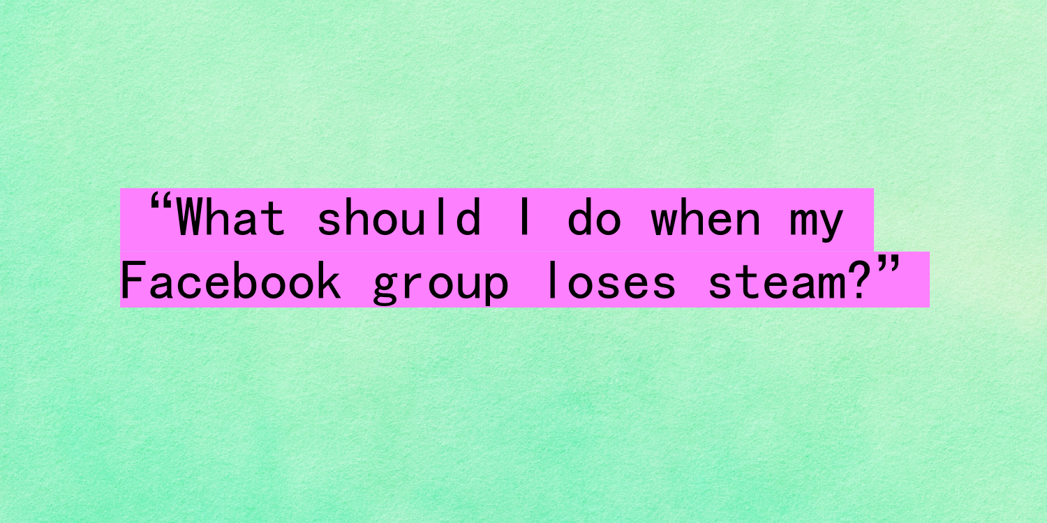 """What should I do when my Facebook group loses steam?"""