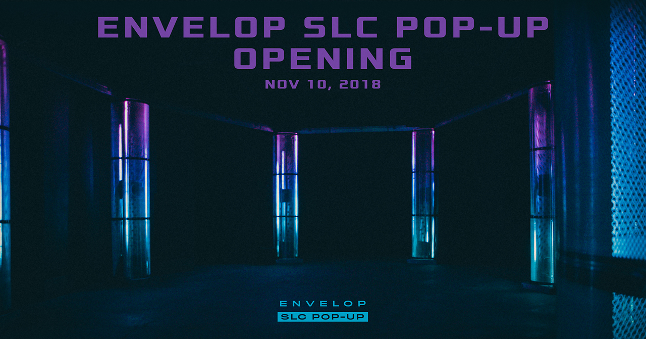 Envelop SLC Pop-Up Opening   Sat November 10, 2018 | At Envelop SLC Pop-Up | 1:30 PM Open House / 7:30 PM Opening Event