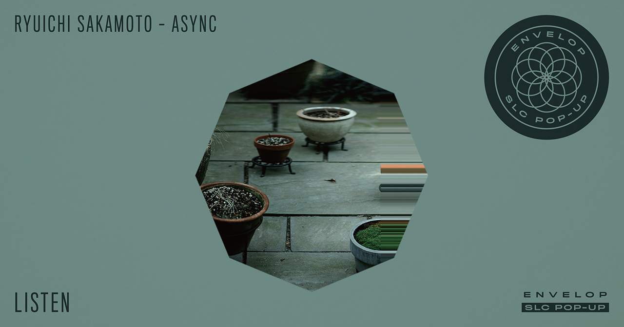 Ryuichi Sakamoto - Async : LISTEN   Sat November 24, 2018 | At Envelop SLC Pop-Up | 7:30 PM Doors