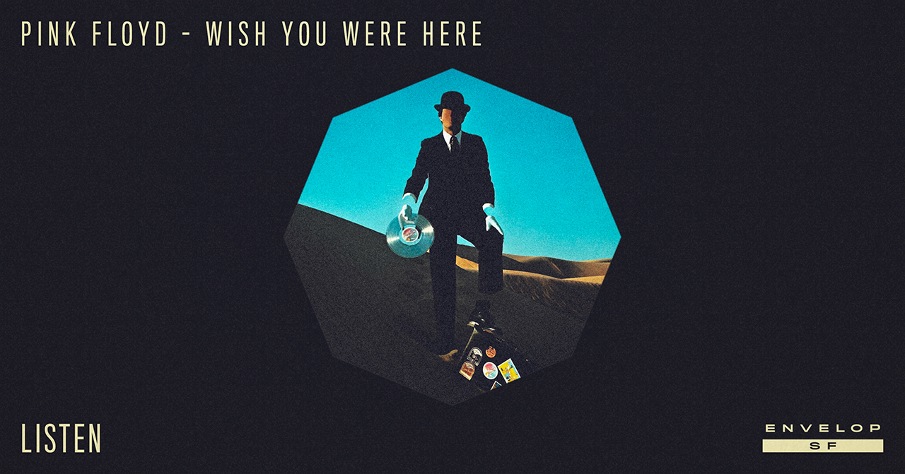 Pink Floyd - Wish You Were Here : LISTEN   Wed December 19, 2018 | At Envelop SF | 1st Session 7:30 PM doors/ 2nd Session 9:30 PM doors