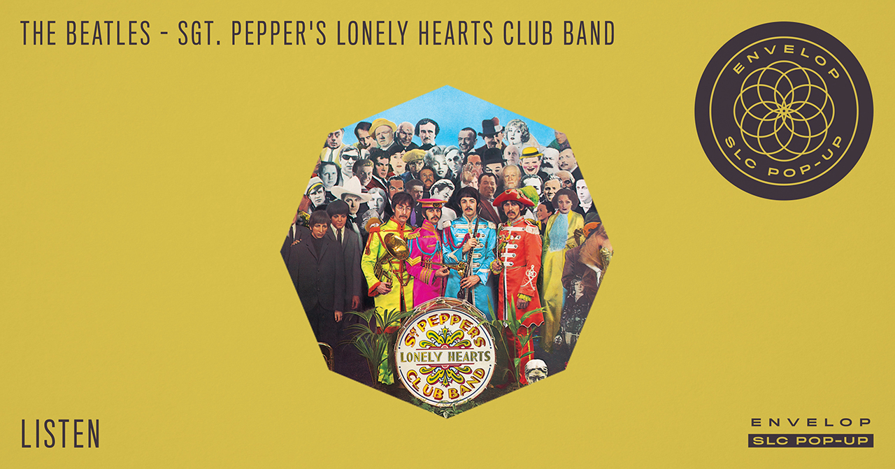The Beatles - Sgt. Pepper's Lonely Hearts Club Band : LISTEN   Sat January 5, 2019 | At Envelop SLC Pop-Up | 7:30 PM Doors