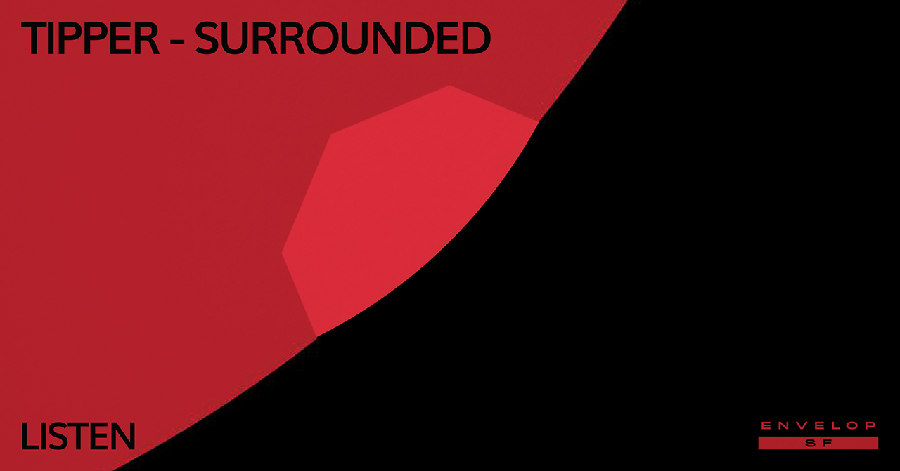 Tipper - Surrounded : LISTEN   Fri January 11, 2019| At Envelop SF | 1st Session 7:30 PM doors/ 2nd Session 9:30 PM doors