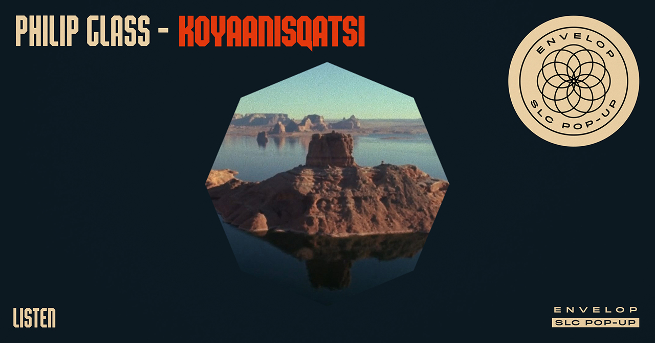 Philip Glass: Koyaanisqatsi - LISTEN   Fri February 1, 2019 | At Envelop SLC Pop-Up | 7:30 PM doors
