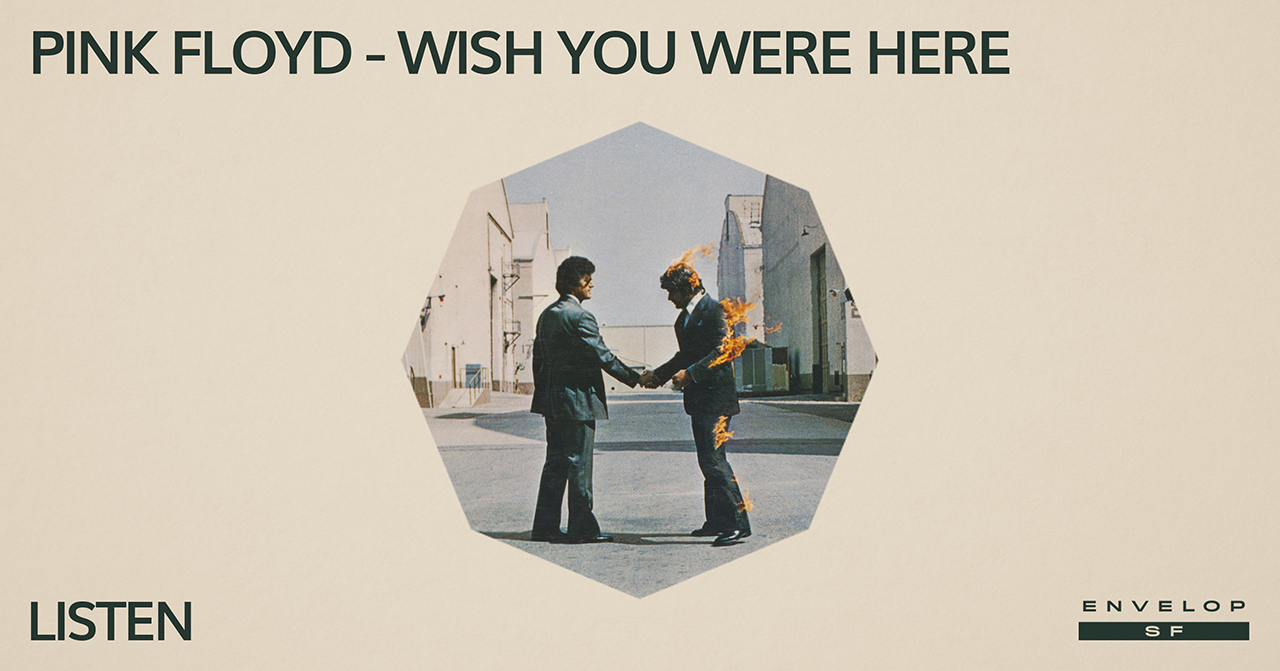 Pink Floyd - Wish You Were Here : LISTEN   Wed February 20, 2019 | At Envelop SF | 1st Session 7:30 PM doors/ 2nd Session 9:30 PM doors