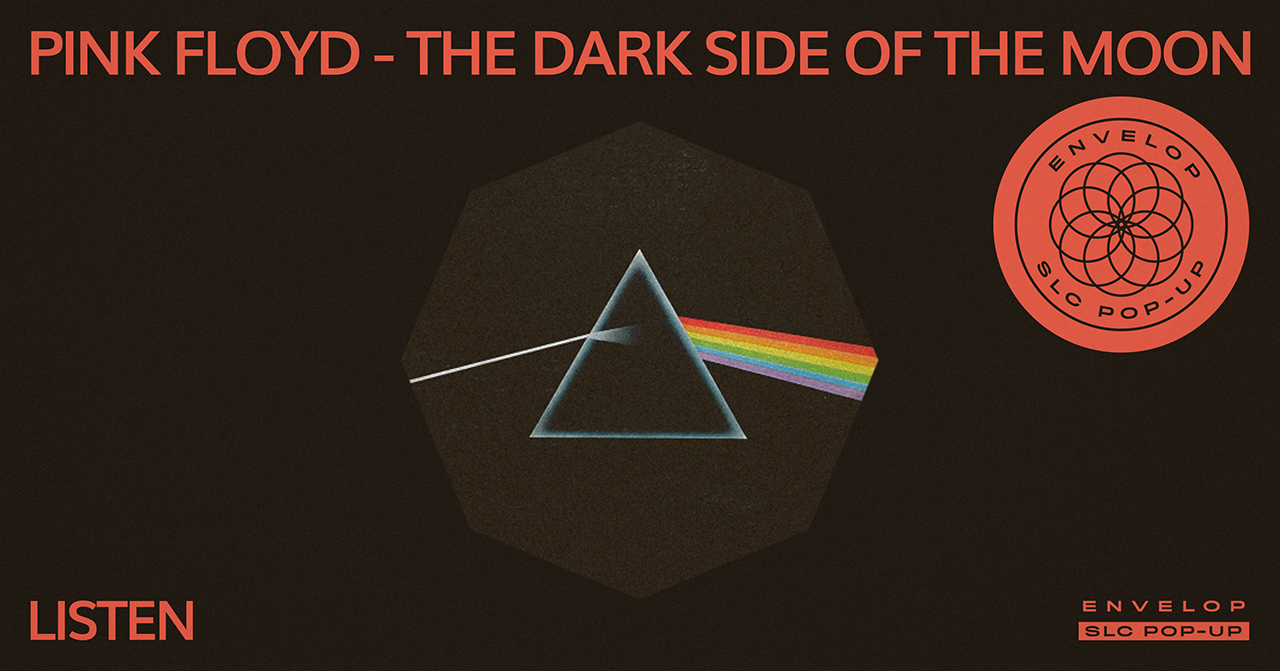 (Envelop SLC Pop-Up) Pink Floyd - The Dark Side of The Moon : LISTEN   Sat February 23, 2019 | At Envelop SLC Pop-Up | 7:30 PM doors